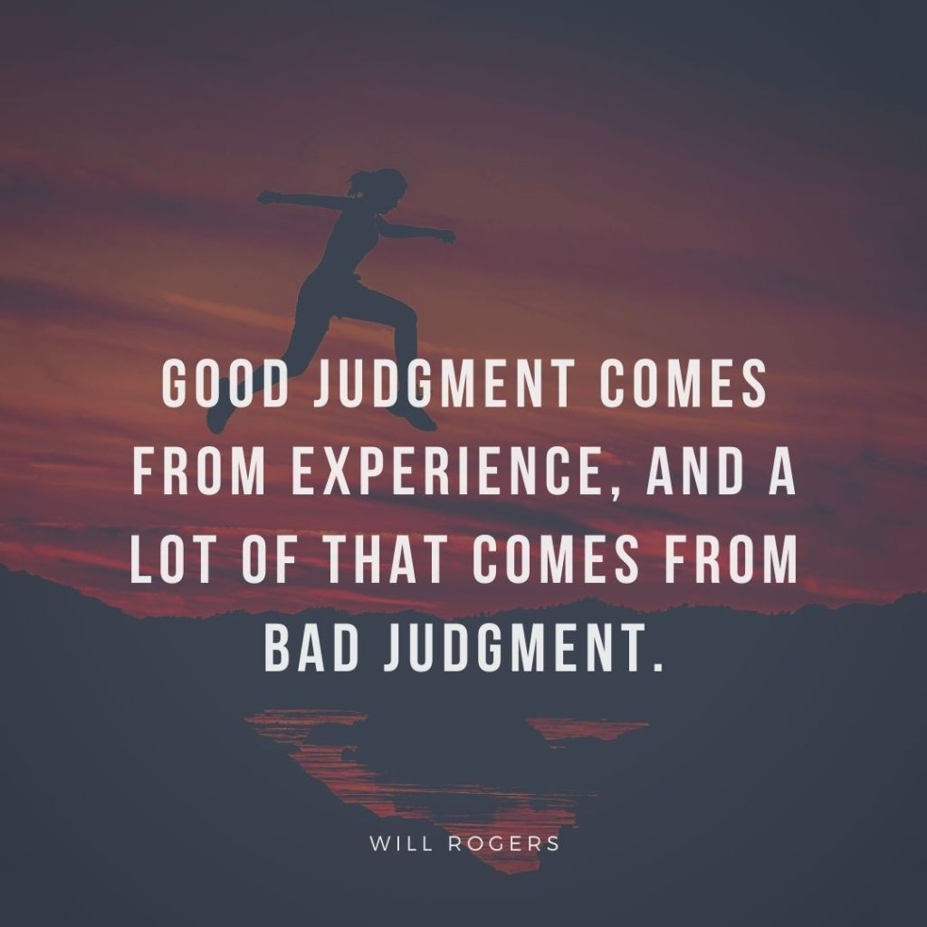 Good judgement comes from experience, and a lot of that comes from bad judgement. (Will Rogers)